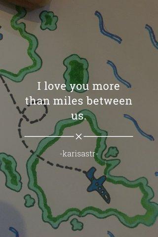 I love you more than miles between us. -karisastr-