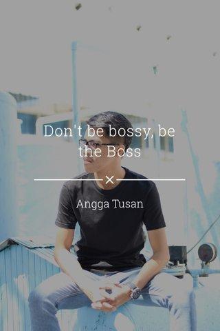 Don't be bossy, be the Boss Angga Tusan