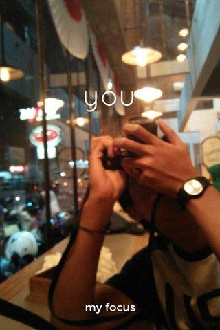 you my focus