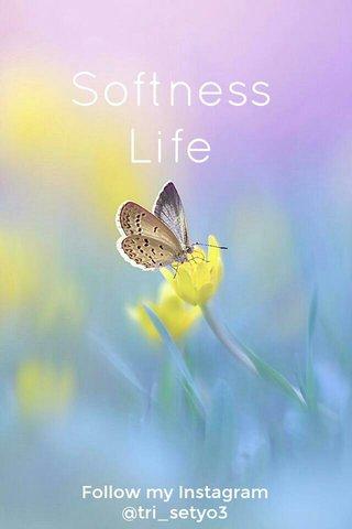 Softness Life Follow my Instagram @tri_setyo3
