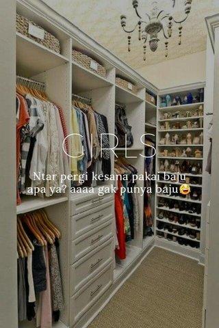 GIRLS Ntar pergi kesana pakai baju apa ya? aaaa gak punya baju😂