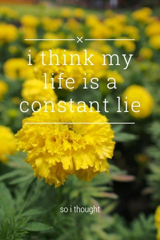 i think my life is a constant lie so i thought