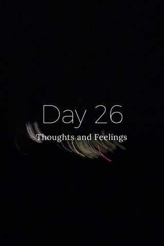 Day 26 Thoughts and Feelings