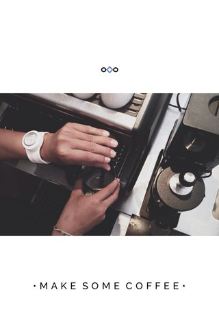 •MAKE SOME COFFEE•