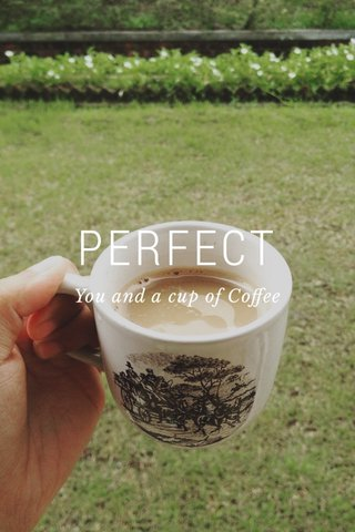 PERFECT You and a cup of Coffee