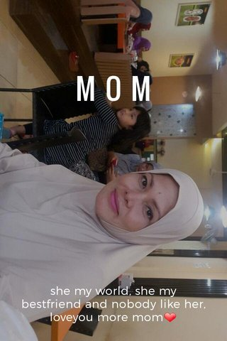 MOM she my world, she my bestfriend and nobody like her, loveyou more mom❤