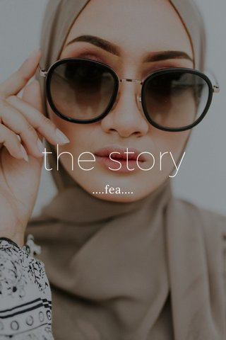 the story ....fea....