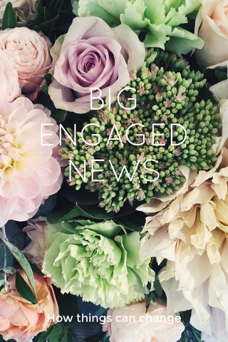 BIG ENGAGED NEWS How things can change