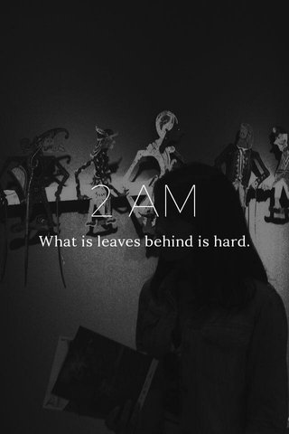 2 AM What is leaves behind is hard.