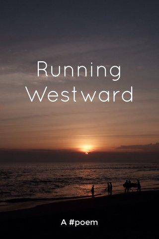 Running Westward A #poem