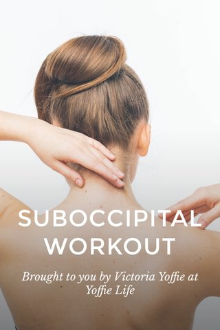 SUBOCCIPITAL WORKOUT Brought to you by Victoria Yoffie at Yoffie Life