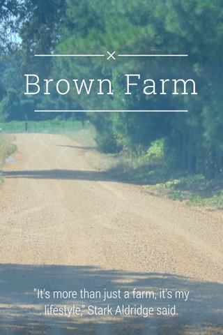 "Brown Farm ""It's more than just a farm, it's my lifestyle,"" Stark Aldridge said."