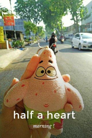 half a heart morning !