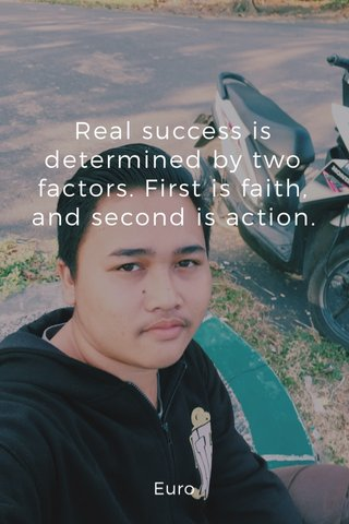 Real success is determined by two factors. First is faith, and second is action. Euro