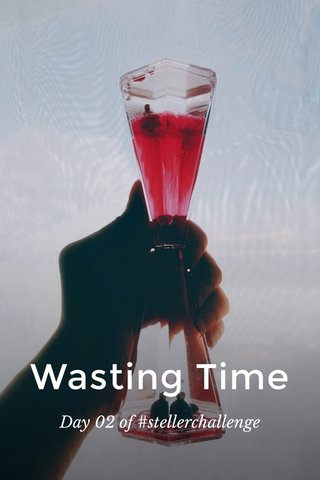 Wasting Time Day 02 of #stellerchallenge