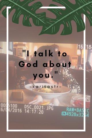 """""""I talk to God about you."""" -karisastr-"""