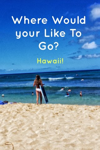 Where Would your Like To Go? Hawaii!