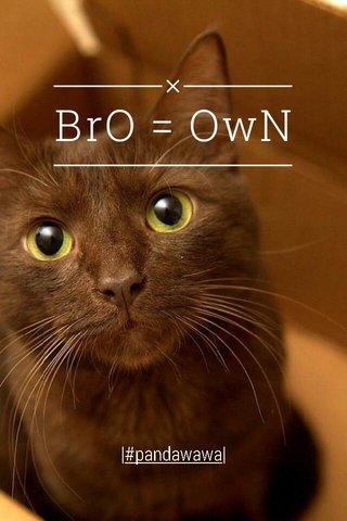 BrO = OwN |#pandawawa|