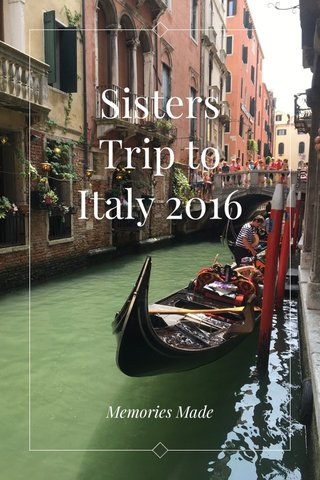 Sisters Trip to Italy 2016 Memories Made