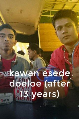 kawan esede doeloe (after 13 years)