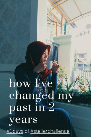 how I've changed my past in 2 years #3days of #stellerchallenge