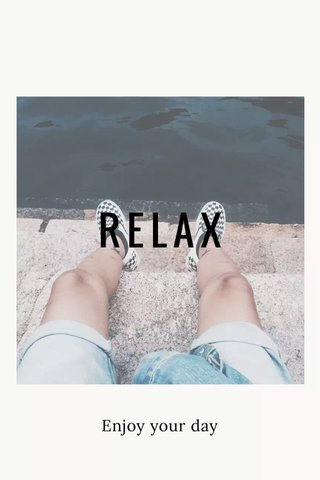RELAX Enjoy your day