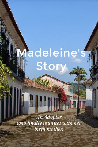 Madeleine's Story An Adoptee who finally reunites with her birth mother.