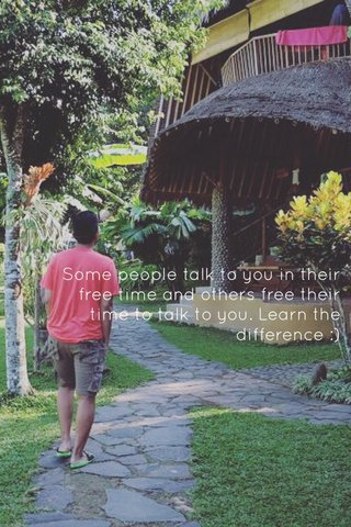 Some people talk to you in their free time and others free their time to talk to you. Learn the difference :)
