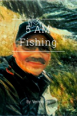 5 AM Fishing By: Vernon Tee