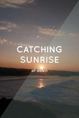 CATCHING SUNRISE at dawn