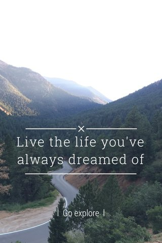 Live the life you've always dreamed of l Go explore l
