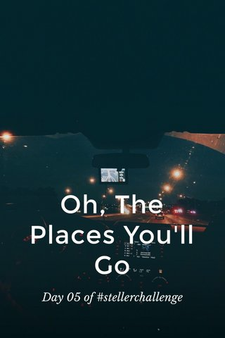 Oh, The Places You'll Go Day 05 of #stellerchallenge
