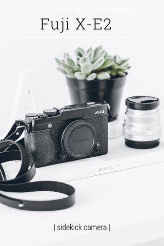 Fuji X-E2   sidekick camera  