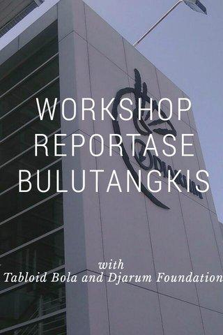 WORKSHOP REPORTASE BULUTANGKIS with Tabloid Bola and Djarum Foundation