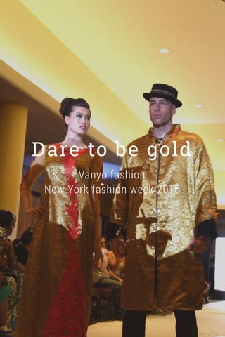 Dare to be gold Vanyo fashion New York fashion week 2016