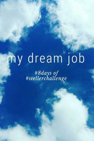 my dream job #8days of #stellerchallenge