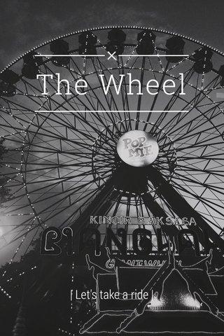 The Wheel | Let's take a ride |