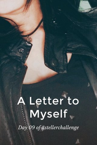 A Letter to Myself Day 09 of #stellerchallenge