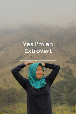 Yes I'm an Extrovert