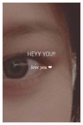 HEYY YOU!! love you ❤