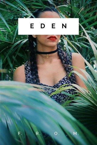 EDEN F. R. O. M.