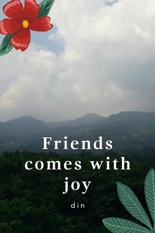 Friends comes with joy din