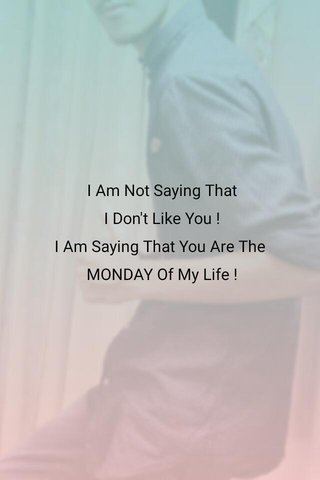 I Am Not Saying That I Don't Like You ! I Am Saying That You Are The MONDAY Of My Life !