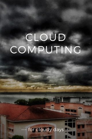 CLOUD COMPUTING --- for cloudy days ---