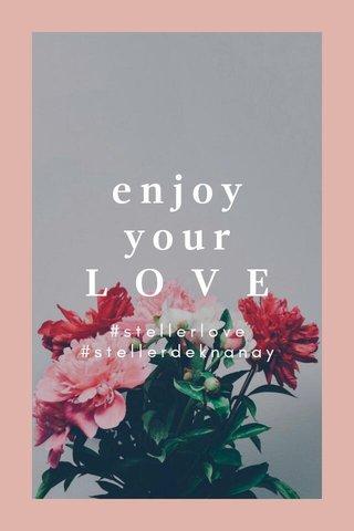 enjoy your L O V E #stellerlove #stellerdeknanay