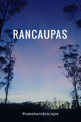 RANCAUPAS #weekendescape
