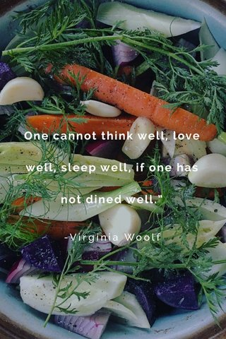 "One cannot think well, love well, sleep well, if one has not dined well."" -Virginia Woolf"