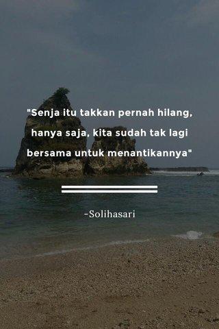"""""""Senja itu takkan pernah hilang, hanya saja, kita sudah tak lagi bersama untuk menantikannya"""" -Solihasari"""
