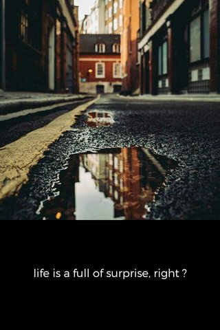 life is a full of surprise, right ?