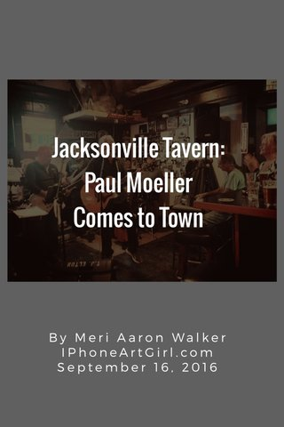 Jacksonville Tavern: Paul Moeller Comes to Town By Meri Aaron Walker IPhoneArtGirl.com September 16, 2016